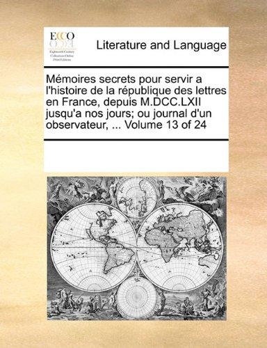 Mémoires secrets pour servir a l'histoire de la république des lettres en France, depuis M.DCC.LXII jusqu'a nos jours; ou journal d'un observateur, ...  Volume 13 of 24