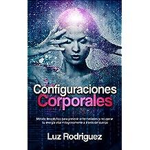 Configuraciones Corporales: Método terapéutico para prevenir enfermedades y recuperar tu energía vital milagrosamente a través del cuerpo