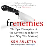 Frenemies: The Epic Disruption of the Advertising Industry (and Everything Else) - Ken Auletta