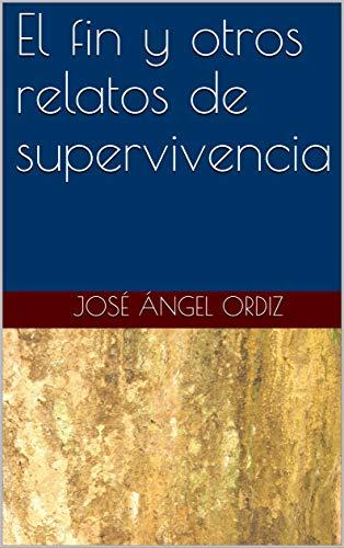 El fin y otros relatos de supervivencia por José Ángel Ordiz