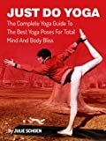 Just Do Yoga: The Complete Yoga Guide To The Best Yoga Poses For Total Mind And Body Bliss