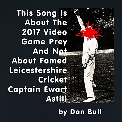 This Song Is About the 2017 Video Game Prey and Not About Famed Leicestershire Cricket Captain Ewart Astill [Explicit] (Cricket Videos)