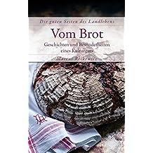 Vom Brot: Geschichten und Besonderheiten eines Kulturguts (Die guten Seiten des Landlebens)