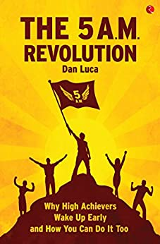 The 5 A.M. Revolution: Why High Achievers Wake Up Early and How You Can Do It, Too by [Luca, Dan]