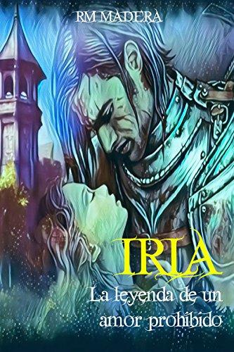 IRIA: la leyenda de un amor prohibido: (novela de romance histórico para mayores de 16 años) por RM MADERA