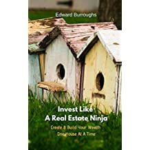 Invest Like A Real Estate Ninja: Create & Build Your Wealth One House At A Time (English Edition)