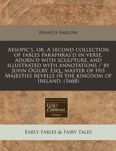 Aesopic's, or, A second collection of fables paraphras'd in verse, adorn'd with sculpture, and illustrated with annotations / by John Ogilby, Esq., ... revells in the kingdom of Ireland. (1668) by Francis Barlow (2010-12-13)