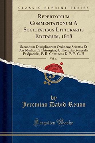 Repertorium Commentationum a Societatibus Litterariis Editarum, 1818, Vol. 13: Secundum Disciplinarum Ordinem; Scientia Et Ars Medica Et Chirurgica, ... II; Continens D. E. F. G. H (Classic Reprint)