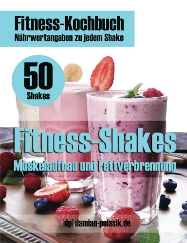 Fitness-Shakes - Fitness-Rezepte - Protein-Shakes - Smoothies: Muskelaufbau und Fettverbrennung mit Fitness Shakes