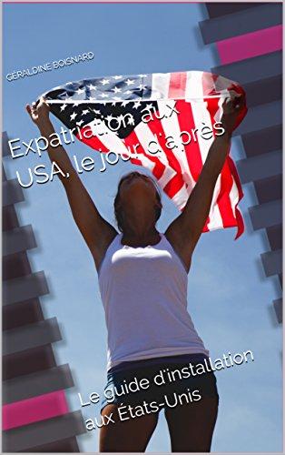Expatriation aux USA, le jour d'après: Le guide d'installation aux États-Unis par Géraldine BOISNARD