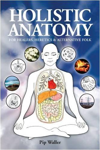 Holistic Anatomy for Healers, Heretics and Alternative Folk: An Introduction to Anatomy, Physiology, Pathology and Deep Holism