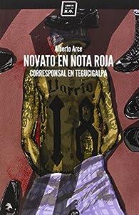 Novato en nota roja: Corresponsal en Tegucigalpa par  Alberto Arce Suárez