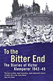 To the Bitter End: The Diaries of Victor Klemperer, 1942-45: The Diaries of Victor Klemperer, 1942-1945