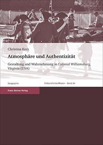 Atmosphäre und Authentizität: Gestaltung und Wahrnehmung in Colonial Williamsburg, Virginia (USA) (Erdkundliches Wissen, Band 161)