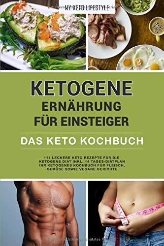 Ketogene Ernährung für Einsteiger | Das Keto Kochbuch: 111 leckere Keto Rezepte für die Ketogene Diät inkl. 14- Tages-Diätplan | Ihr Ketogenes Kochbuch für Fleisch, Gemüse sowie vegane Gerichte