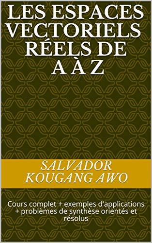 Couverture du livre Les espaces vectoriels réels de A à Z: Cours complet + exemples d'applications + problèmes de synthèse orientés et résolus (01 t. 1)