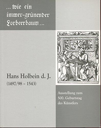 . wie ein immer-grünender Lorbeerbaum. Hans Holbein d.J. (1497-1543): Augsburger Museumsschriften 8