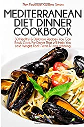 Mediterranean Diet Dinner Cookbook: 30 Healthy & Delicious Recipes You Can Easily Cook For Dinner That Will Help You Lose Weight, Feel Great & Look Amazing: Volume 38 (The Essential Kitchen Series) by Sarah Sophia (2015-01-22)