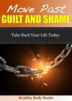 Move Past Guilt and Shame: Take Back your Life Today! (Guilt, Shame, anxiety) (English Edition) von [Healthy Body Books]