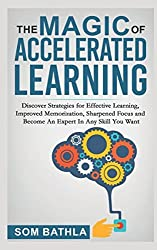 The Magic of Accelerated  Learning: Discover Strategies for Effective Learning, Improved Memorization, Sharpened Focus and Become An Expert In Any Skill You Want
