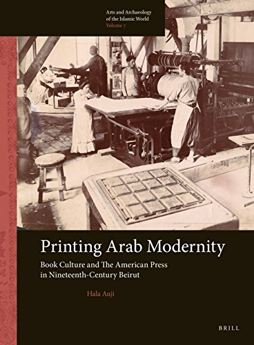 Printing Arab Modernity: Book Culture and the American Press in Nineteenth-Century Beirut (Arts and Archaeology of the Islamic World, Band 7)