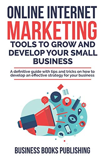 ETING TOOLS TO GROW AND DEVELOP YOUR SMALL BUSINESS: A definitive guide with tips and tricks on how to develop an effective strategy for your business ()