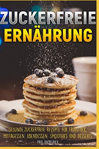 Zuckerfreie Ernährung: Gesunde, zuckerfreie Rezepte für Frühstück, MIttagsessen, Abendessen, Smoothies und Desserts por Paul Knoblauch