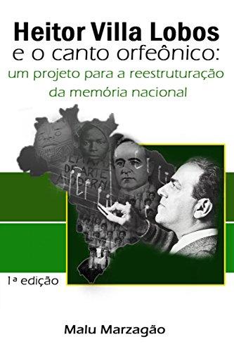 Heitor Villa Lobos e o Canto Orfeônico: um projeto para a reestruturação da memória nacional (Portuguese Edition) por Malu Marzagão