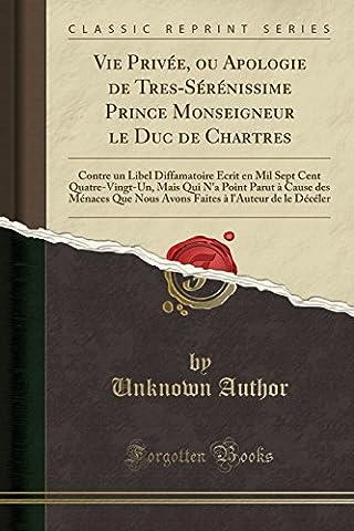 Vie Privee, Ou Apologie de Tres-Serenissime Prince Monseigneur Le Duc de Chartres: Contre Un Libel Diffamatoire Ecrit En Mil Sept Cent ... Nous Avons Faites A L'Auteur de Le Deceler