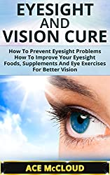 Eyesight: Vision Cure: How To Prevent Eyesight Problems- How To Improve Your Eyesight- Foods, Supplements And Eye Exercises For Better Vision (eyesight ... problems books, vision therapy exercises)