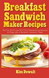 Breakfast Sandwich Maker Recipes: The Top EASY and DELICIOUS Breakfast Sandwiches to Make With a Breakfast Sandwich Maker by Kim Dewalt (2013-12-15)