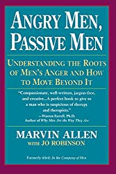 Angry Men, Passive Men: Understanding the Roots of Men's Anger and How to Move Beyond It