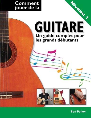 Comment jouer de la guitare - Un guide complet pour les grands débutants par Ben Parker