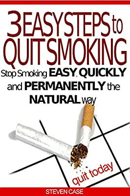 3 EASY STEPS TO QUIT SMOKING: Stop Smoking Easy, Quickly And Permanently The Natural Way from Steven Case