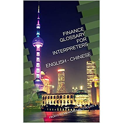 Finance Glossary For Interpreters  English - Chinese: From 0 To 300 Words In 72 Hours!