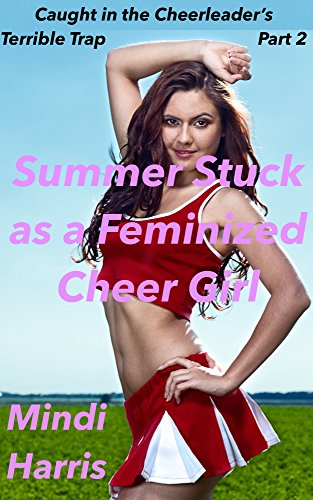 Caught in the cheerleaders terrible trap part two summer stuck caught in the cheerleaders terrible trap part two summer stuck as a feminized cheer girl fandeluxe PDF