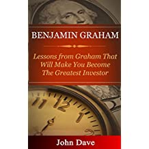 Benjamin Graham: Lessons from Graham That Will Make You Become The Greatest Investor (English Edition)