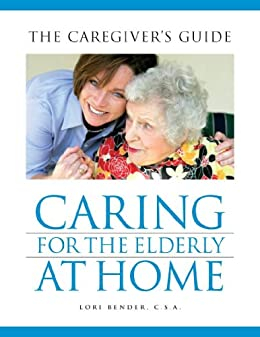 Caring for the elderly at home the caregiver s guide english edition ebook lori bender
