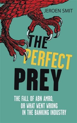 the-perfect-prey-the-fall-of-abn-amro-or-what-went-wrong-in-the-banking-industry-by-jeroen-smit-2010