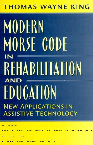 Modern Morse Code in Rehabilitation and Education: New Applications in Assistive Technology by Thomas Wayne King (1999-08-03)
