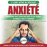 Anxiété: Guérir votre cerveau anxieux: Mettre fin aux stress et attaques de panique, la peur et inquiétude