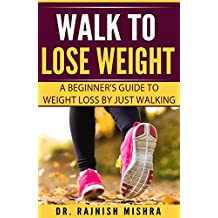 Walk to Lose Weight: A Beginner's Guide to Weight Loss by Just Walking (English Edition)