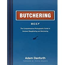 Butchering Beef: The Comprehensive Photographic Guide to Humane Slaughtering and Butchering by Adam Danforth (2014-03-11)