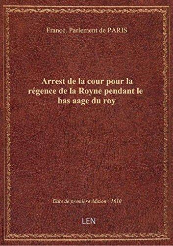 Arrest de la cour pour la rgence de la Royne pendant le bas aage du roy