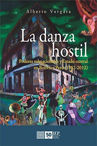 La danza hostil: Poderes subnacionales y estado central en Bolivia y Perú (1952-2012) por Alberto Vergara
