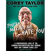 You're Making Me Hate You: A Cantankerous Look at the Common Misconception That Humans Have Any Common Sense Left by Corey Taylor (2015-08-28)