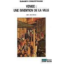 Venise : une invention de la ville: XIIIe - XVe siècle