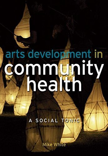 Arts Development in Community Health: A Social Tonic by Mike White (2009-03-25)