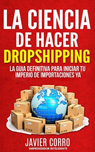 LA CIENCIA DE HACER DROPSHIPPING: LA GUIA DEFINITIVA PARA INICIAR TU IMPERIO DE IMPORTACIONES YA!!!!!! por JAVIER CORRO