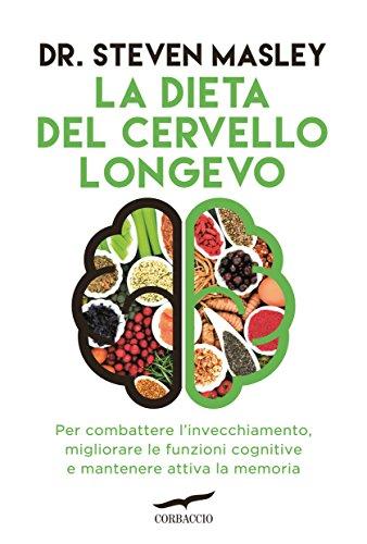 La dieta del cervello longevo. Per combattere l'invecchiamento, migliorare le funzioni cognitive e mantenere attiva la memoria